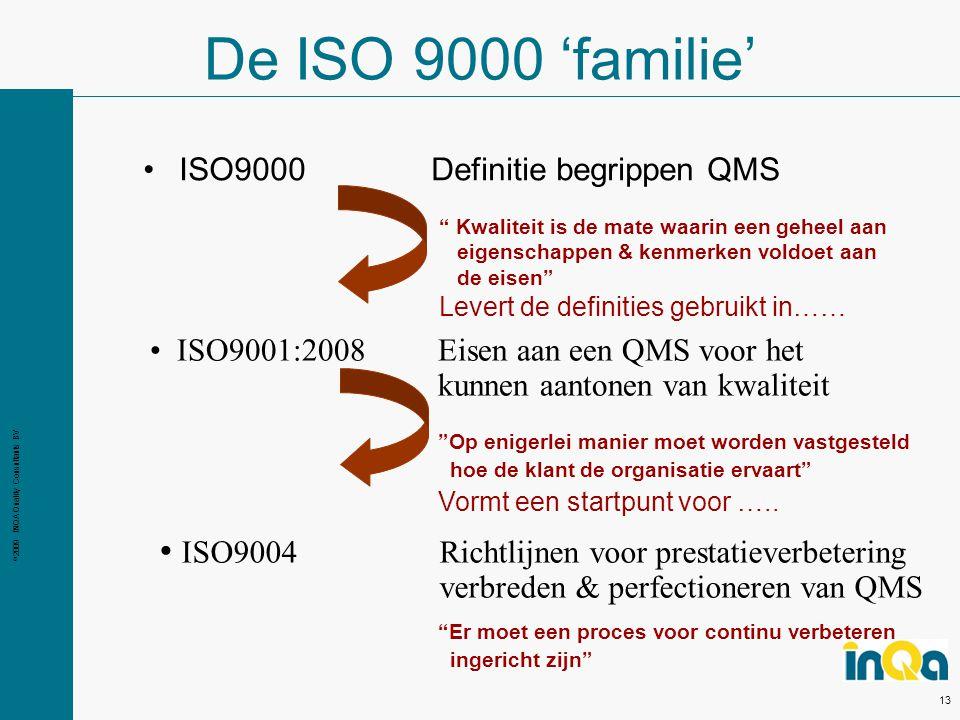 © 2009 INQA Quality Consultants BV 13 De ISO 9000 'familie' ISO9001:2008 Eisen aan een QMS voor het kunnen aantonen van kwaliteit ISO9004 Richtlijnen voor prestatieverbetering verbreden & perfectioneren van QMS Er moet een proces voor continu verbeteren ingericht zijn Kwaliteit is de mate waarin een geheel aan eigenschappen & kenmerken voldoet aan de eisen Levert de definities gebruikt in…… Op enigerlei manier moet worden vastgesteld hoe de klant de organisatie ervaart Vormt een startpunt voor …..