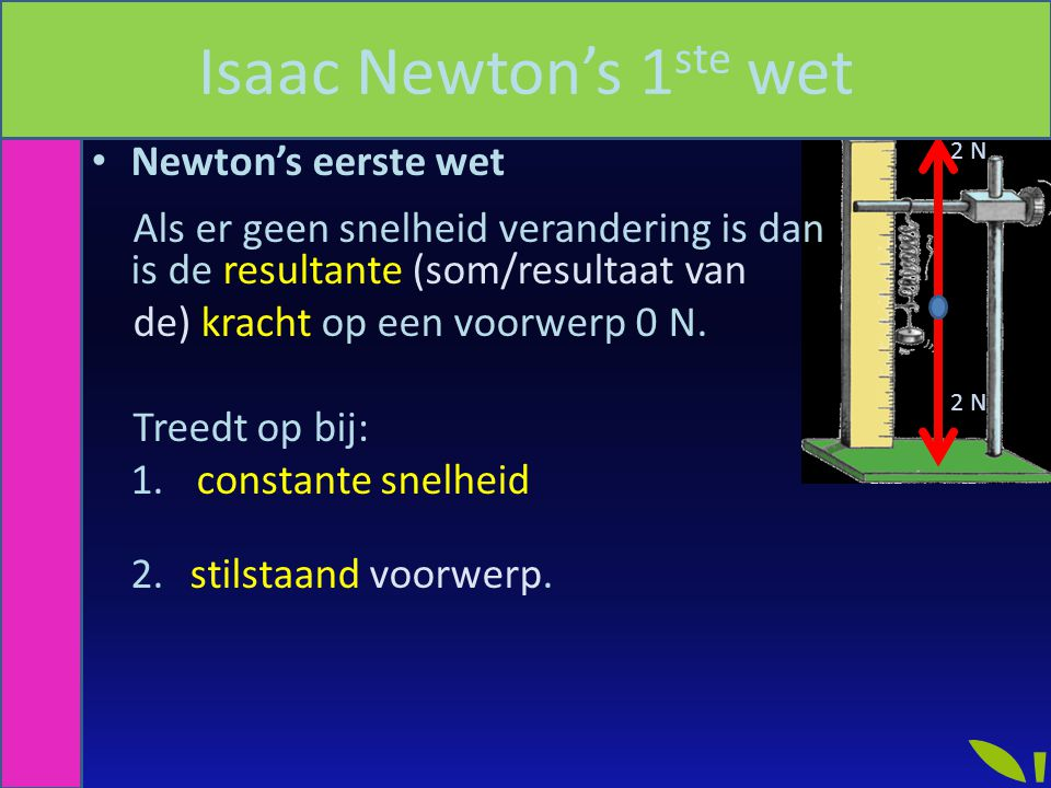 2 N Newton's eerste wet Als er geen snelheid verandering is dan is de resultante (som/resultaat van de) kracht op een voorwerp 0 N. Treedt op bij: 1.
