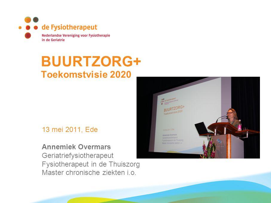 BUURTZORG+ Toekomstvisie 2020 13 mei 2011, Ede Annemiek Overmars Geriatriefysiotherapeut Fysiotherapeut in de Thuiszorg Master chronische ziekten i.o.