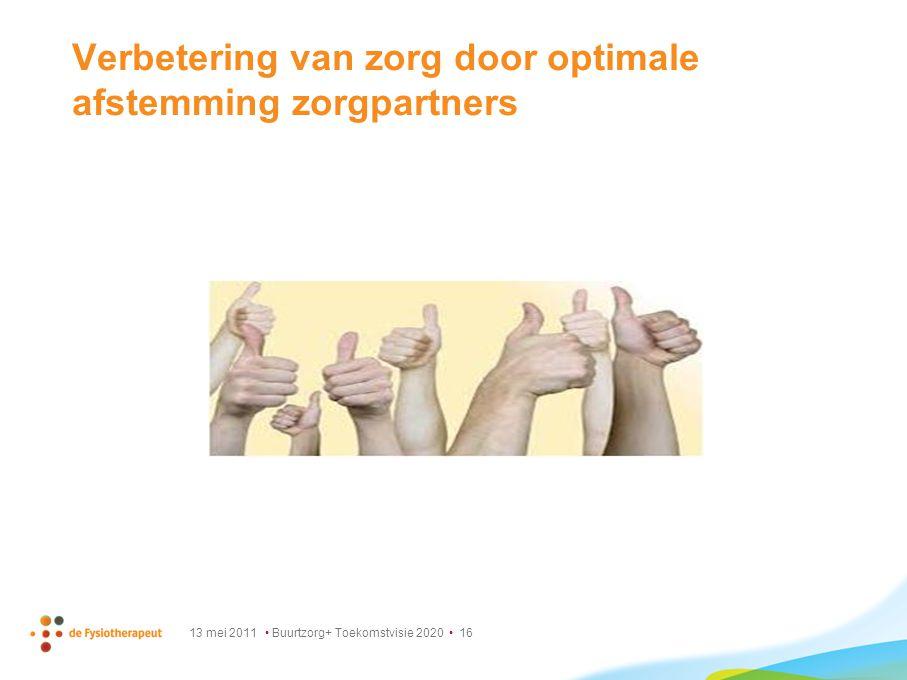 13 mei 2011 Buurtzorg+ Toekomstvisie 2020 16 Verbetering van zorg door optimale afstemming zorgpartners