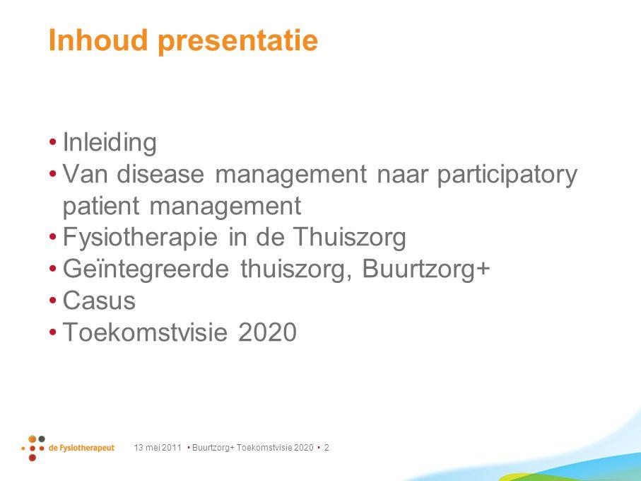 13 mei 2011 Buurtzorg+ Toekomstvisie 2020 2 Inhoud presentatie Inleiding Van disease management naar participatory patient management Fysiotherapie in