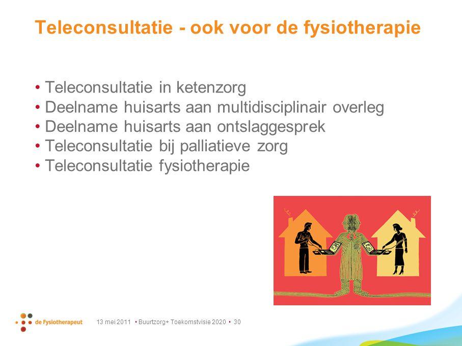 13 mei 2011 Buurtzorg+ Toekomstvisie 2020 30 Teleconsultatie - ook voor de fysiotherapie Teleconsultatie in ketenzorg Deelname huisarts aan multidisci