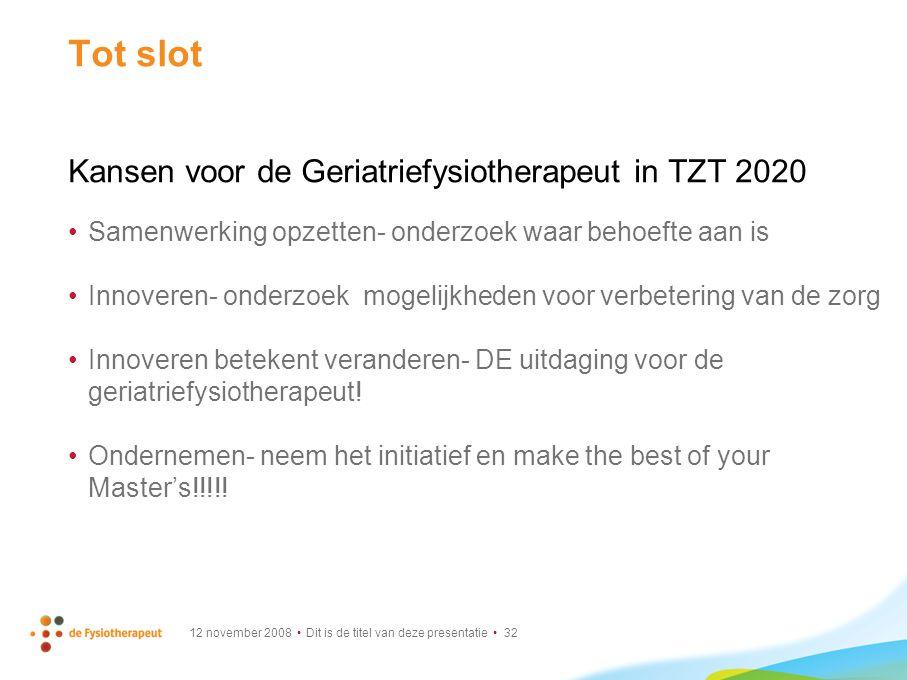 12 november 2008 Dit is de titel van deze presentatie 32 Tot slot Kansen voor de Geriatriefysiotherapeut in TZT 2020 Samenwerking opzetten- onderzoek