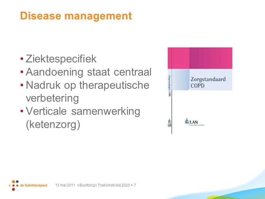 13 mei 2011 Buurtzorg+ Toekomstvisie 2020 7 Disease management Ziektespecifiek Aandoening staat centraal Nadruk op therapeutische verbetering Vertical