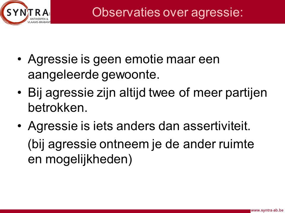 www.syntra-ab.be Observaties over agressie: Agressie is geen emotie maar een aangeleerde gewoonte. Bij agressie zijn altijd twee of meer partijen betr