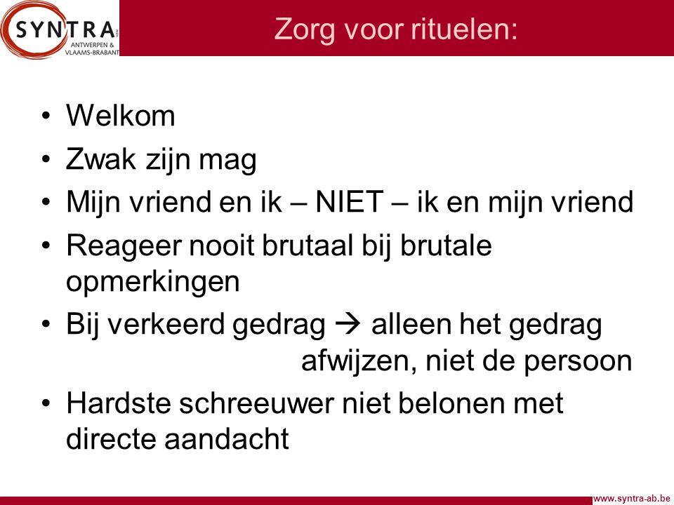 www.syntra-ab.be Zorg voor rituelen: Welkom Zwak zijn mag Mijn vriend en ik – NIET – ik en mijn vriend Reageer nooit brutaal bij brutale opmerkingen B