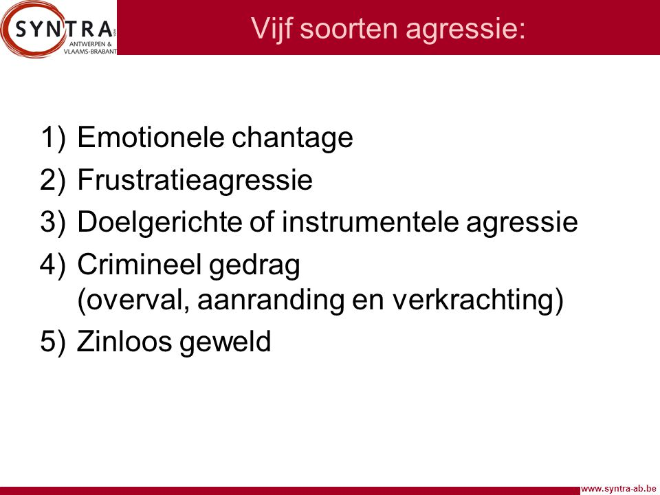 www.syntra-ab.be Vijf soorten agressie: 1)Emotionele chantage 2)Frustratieagressie 3)Doelgerichte of instrumentele agressie 4)Crimineel gedrag (overva
