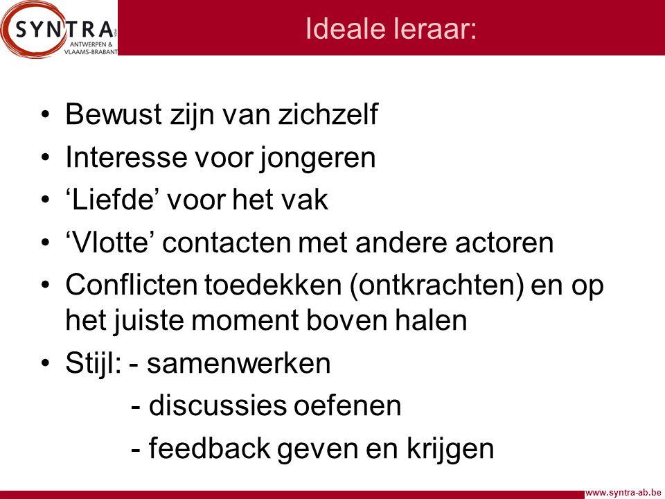 www.syntra-ab.be Ideale leraar: Bewust zijn van zichzelf Interesse voor jongeren 'Liefde' voor het vak 'Vlotte' contacten met andere actoren Conflicte