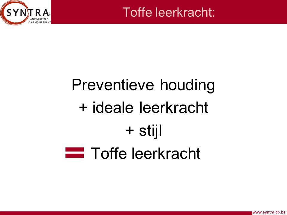 www.syntra-ab.be Toffe leerkracht: Preventieve houding + ideale leerkracht + stijl Toffe leerkracht