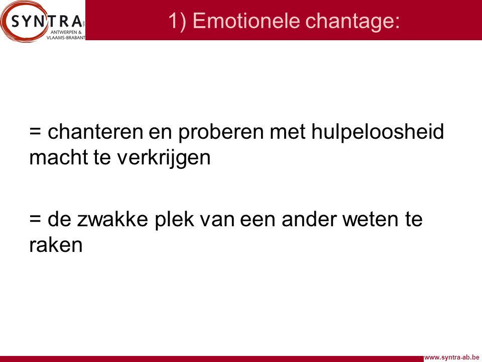 www.syntra-ab.be 1) Emotionele chantage: = chanteren en proberen met hulpeloosheid macht te verkrijgen = de zwakke plek van een ander weten te raken