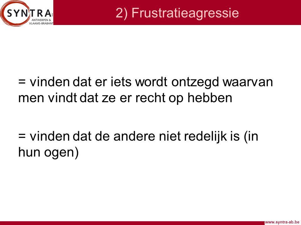 www.syntra-ab.be 2) Frustratieagressie = vinden dat er iets wordt ontzegd waarvan men vindt dat ze er recht op hebben = vinden dat de andere niet rede