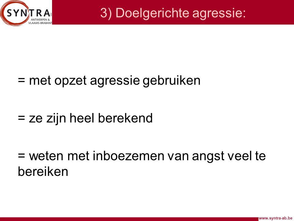 www.syntra-ab.be 3) Doelgerichte agressie: = met opzet agressie gebruiken = ze zijn heel berekend = weten met inboezemen van angst veel te bereiken