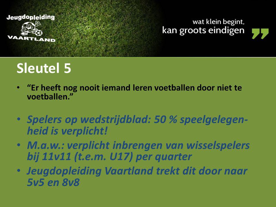 """Sleutel 5 """"Er heeft nog nooit iemand leren voetballen door niet te voetballen."""" Spelers op wedstrijdblad: 50 % speelgelegen- heid is verplicht! M.a.w."""