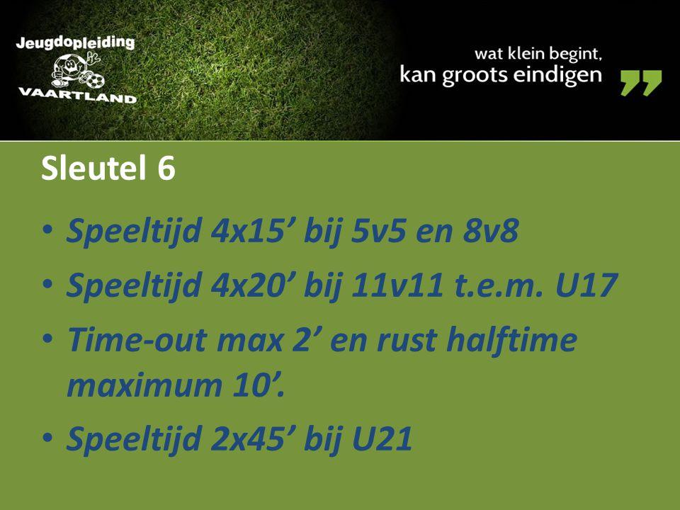 Sleutel 6 Speeltijd 4x15' bij 5v5 en 8v8 Speeltijd 4x20' bij 11v11 t.e.m. U17 Time-out max 2' en rust halftime maximum 10'. Speeltijd 2x45' bij U21