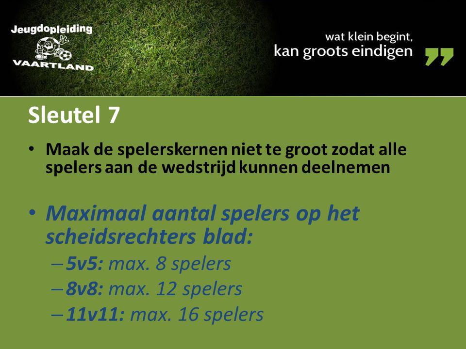 Sleutel 7 Maak de spelerskernen niet te groot zodat alle spelers aan de wedstrijd kunnen deelnemen Maximaal aantal spelers op het scheidsrechters blad