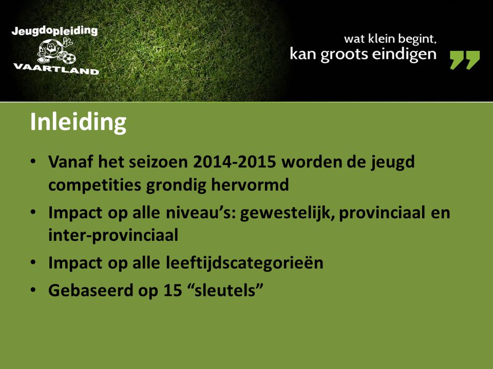 Inleiding Vanaf het seizoen 2014-2015 worden de jeugd competities grondig hervormd Impact op alle niveau's: gewestelijk, provinciaal en inter-provinci