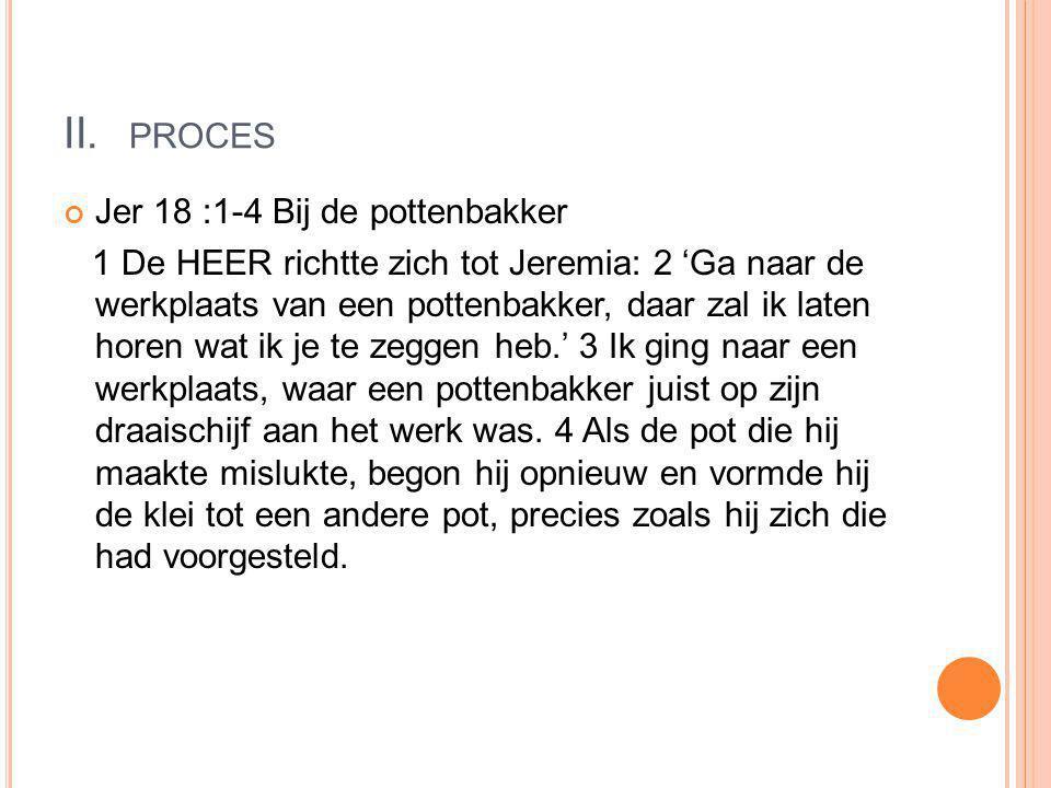 II. PROCES Jer 18 :1-4 Bij de pottenbakker 1 De HEER richtte zich tot Jeremia: 2 'Ga naar de werkplaats van een pottenbakker, daar zal ik laten horen