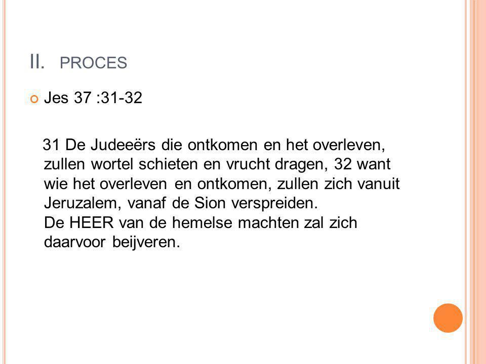 II. PROCES Jes 37 :31-32 31 De Judeeërs die ontkomen en het overleven, zullen wortel schieten en vrucht dragen, 32 want wie het overleven en ontkomen,