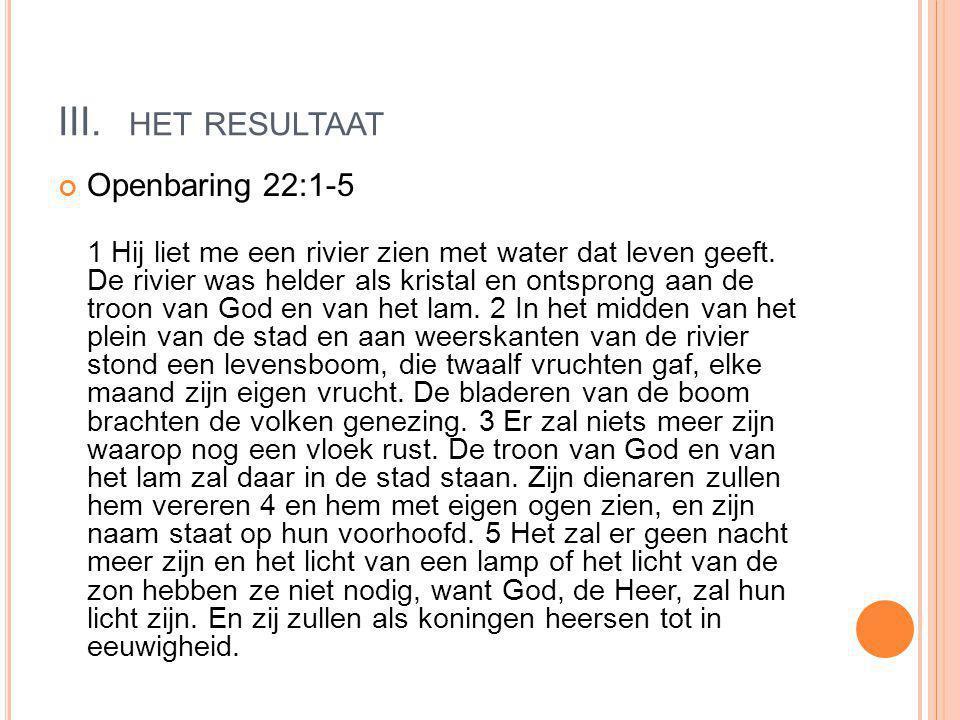 III. HET RESULTAAT Openbaring 22:1-5 1 Hij liet me een rivier zien met water dat leven geeft.