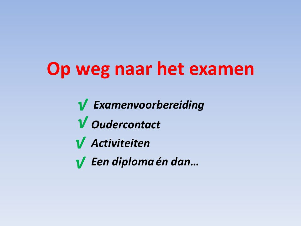 Examenvoorbereiding Oudercontact Activiteiten Een diploma én dan… Op weg naar het examen √ √ √ √