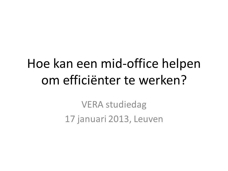 Hoe kan een mid-office helpen om efficiënter te werken VERA studiedag 17 januari 2013, Leuven