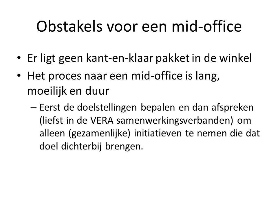 Obstakels voor een mid-office Er ligt geen kant-en-klaar pakket in de winkel Het proces naar een mid-office is lang, moeilijk en duur – Eerst de doelstellingen bepalen en dan afspreken (liefst in de VERA samenwerkingsverbanden) om alleen (gezamenlijke) initiatieven te nemen die dat doel dichterbij brengen.