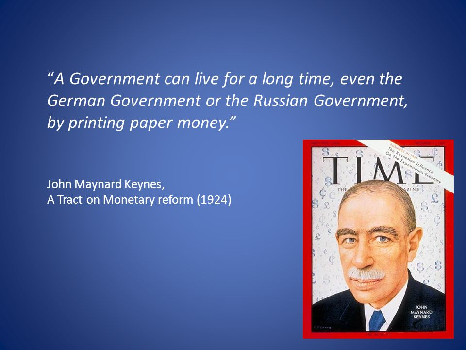"""A Government can live for a long time, even the German Government or the Russian Government, by printing paper money."" John Maynard Keynes, A Tract o"