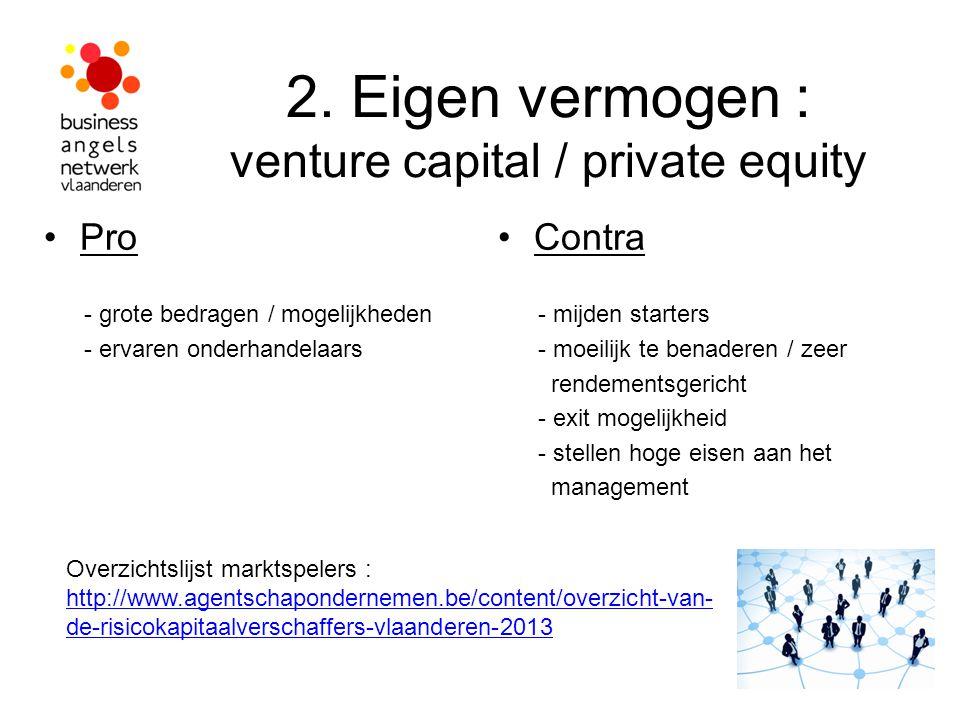 2. Eigen vermogen : venture capital / private equity Pro - grote bedragen / mogelijkheden - ervaren onderhandelaars Contra - mijden starters - moeilij