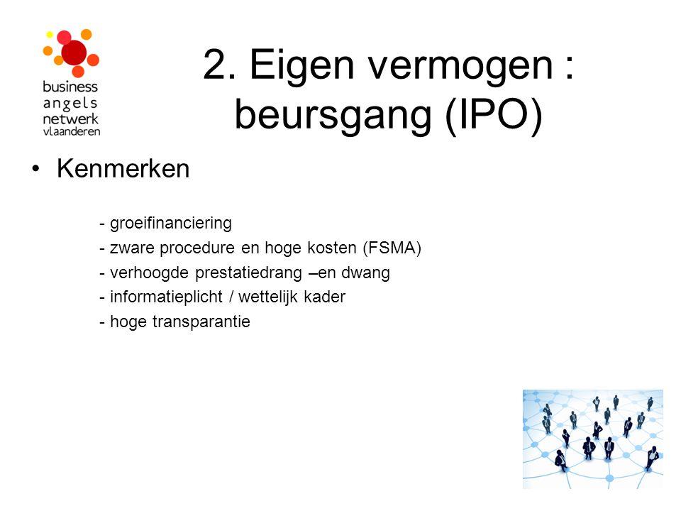 2. Eigen vermogen : beursgang (IPO) Kenmerken - groeifinanciering - zware procedure en hoge kosten (FSMA) - verhoogde prestatiedrang –en dwang - infor