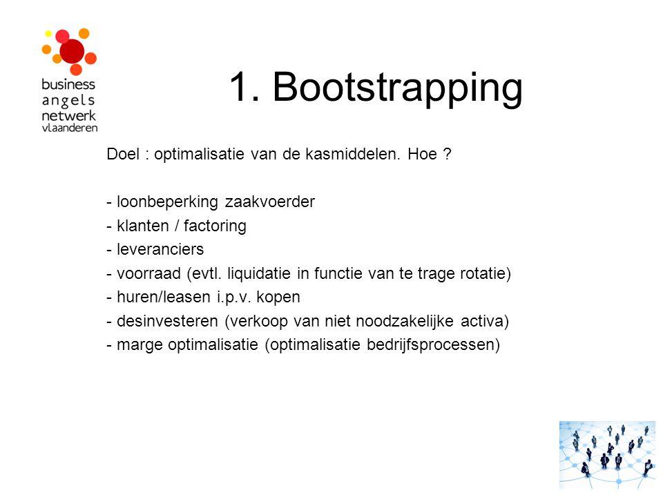 1. Bootstrapping Doel : optimalisatie van de kasmiddelen. Hoe ? - loonbeperking zaakvoerder - klanten / factoring - leveranciers - voorraad (evtl. liq