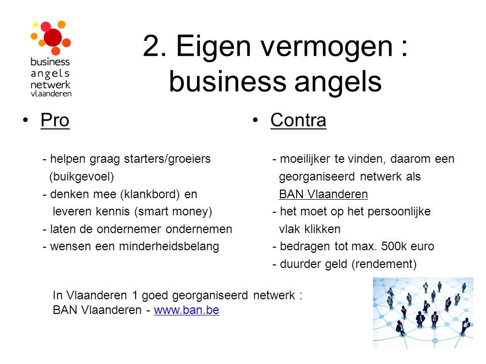 2. Eigen vermogen : business angels Pro - helpen graag starters/groeiers (buikgevoel) - denken mee (klankbord) en leveren kennis (smart money) - laten