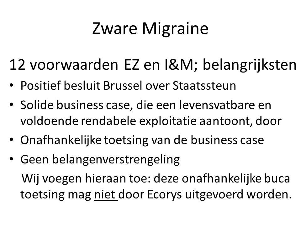 Zware Migraine 12 voorwaarden EZ en I&M; belangrijksten Positief besluit Brussel over Staatssteun Solide business case, die een levensvatbare en voldoende rendabele exploitatie aantoont, door Onafhankelijke toetsing van de business case Geen belangenverstrengeling Wij voegen hieraan toe: deze onafhankelijke buca toetsing mag niet door Ecorys uitgevoerd worden.