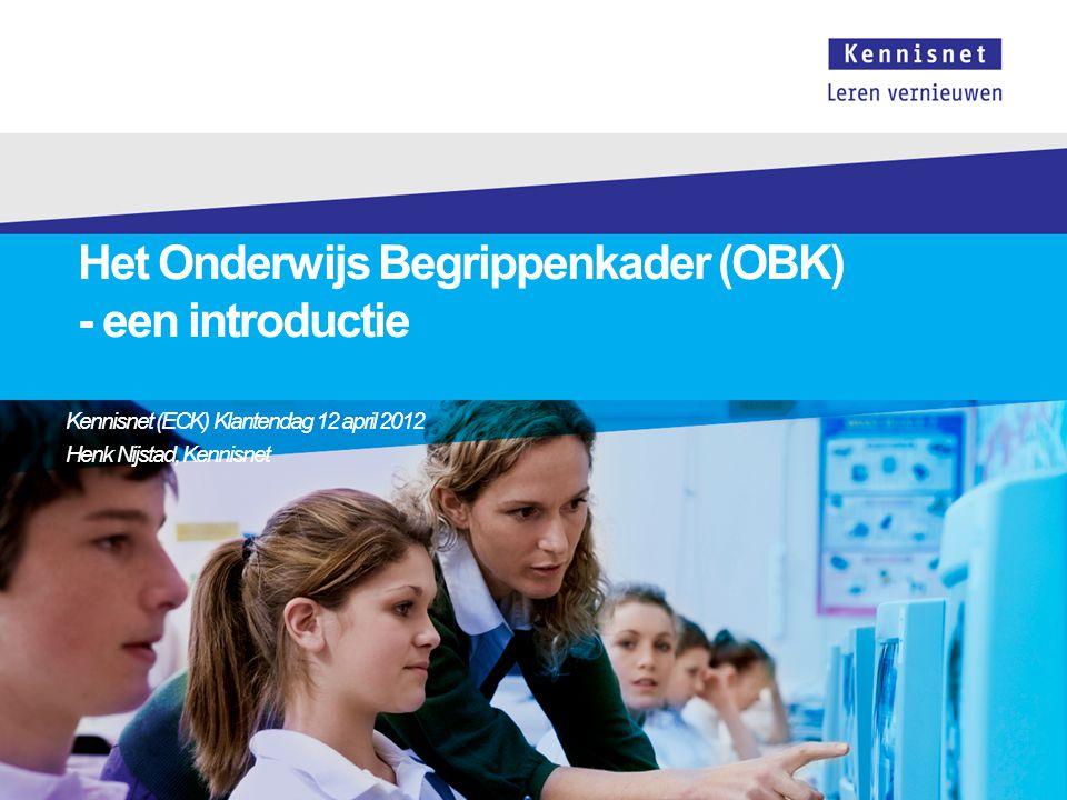 Het Onderwijs Begrippenkader (OBK) - een introductie Kennisnet (ECK) Klantendag 12 april 2012 Henk Nijstad, Kennisnet