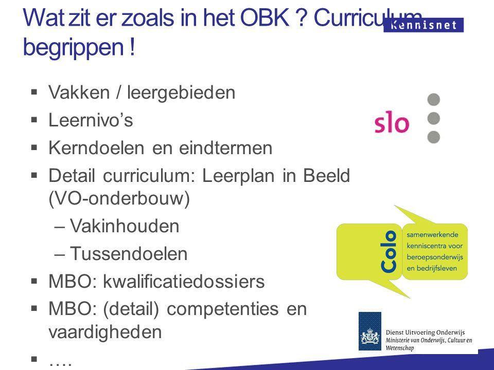 Wat zit er zoals in het OBK ? Curriculum begrippen !  Vakken / leergebieden  Leernivo's  Kerndoelen en eindtermen  Detail curriculum: Leerplan in