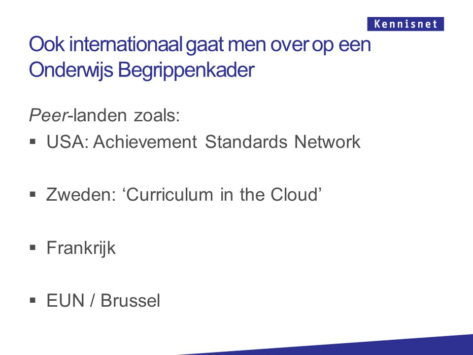 Ook internationaal gaat men over op een Onderwijs Begrippenkader Peer-landen zoals:  USA: Achievement Standards Network  Zweden: 'Curriculum in the Cloud'  Frankrijk  EUN / Brussel