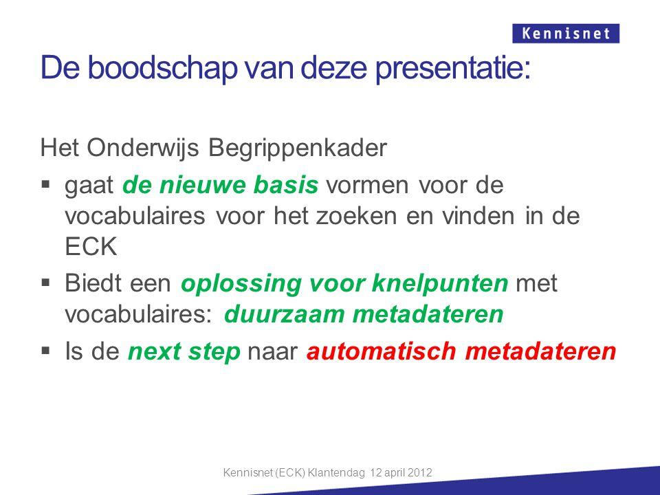 De boodschap van deze presentatie: Het Onderwijs Begrippenkader  gaat de nieuwe basis vormen voor de vocabulaires voor het zoeken en vinden in de ECK