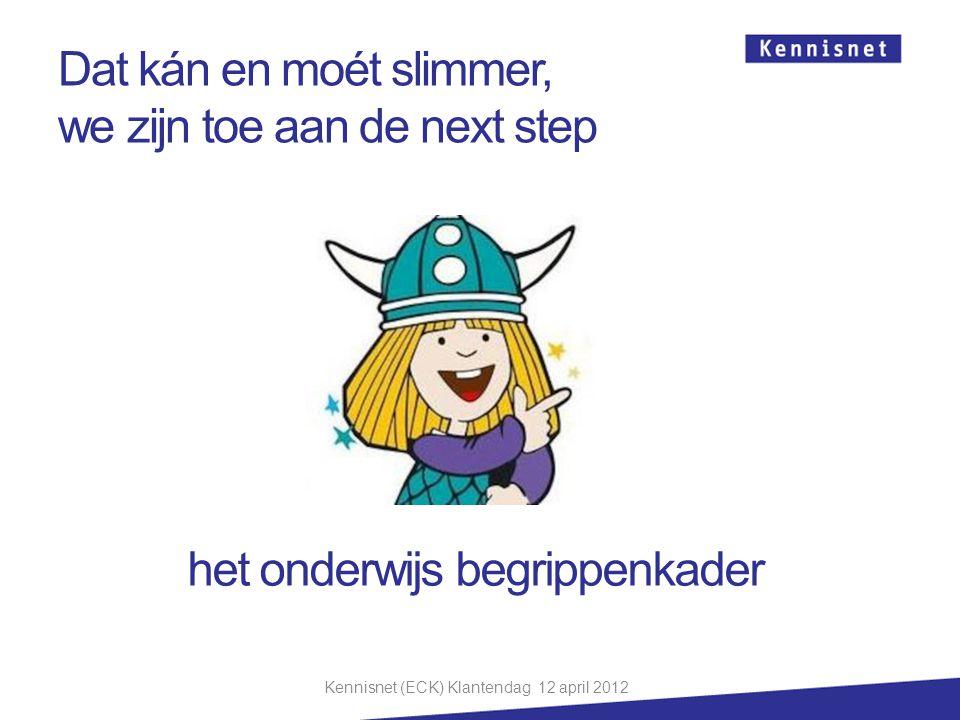 Dat kán en moét slimmer, we zijn toe aan de next step het onderwijs begrippenkader Kennisnet (ECK) Klantendag 12 april 2012