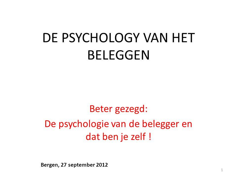 DE PSYCHOLOGY VAN HET BELEGGEN Beter gezegd: De psychologie van de belegger en dat ben je zelf ! 1 Bergen, 27 september 2012