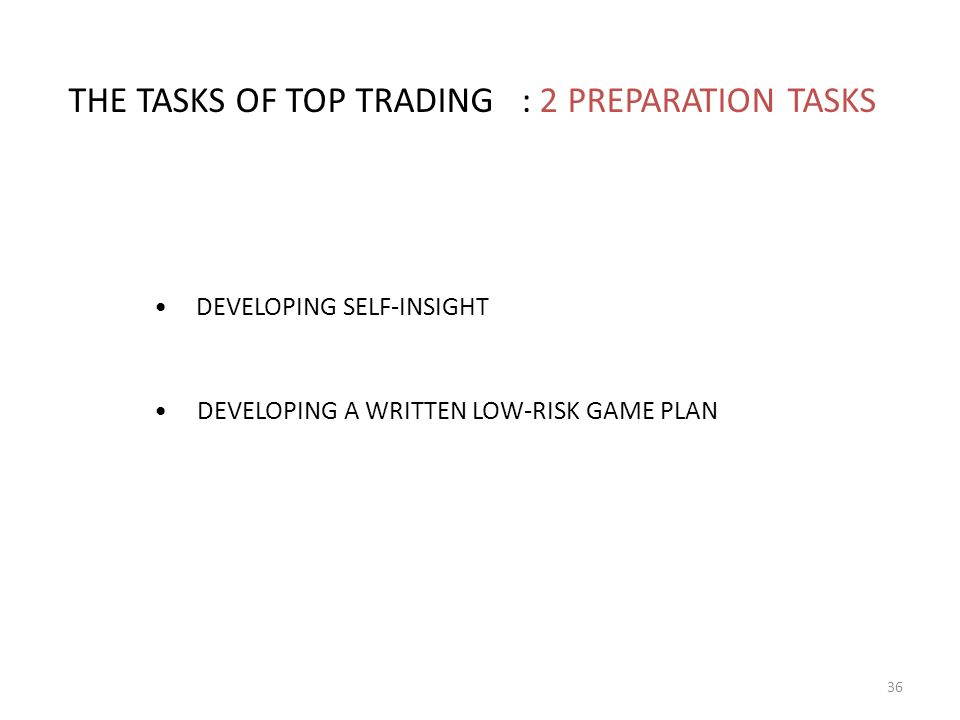 THE TASKS OF TOP TRADING : 2 PREPARATION TASKS DEVELOPING SELF-INSIGHT DEVELOPING A WRITTEN LOW-RISK GAME PLAN 36