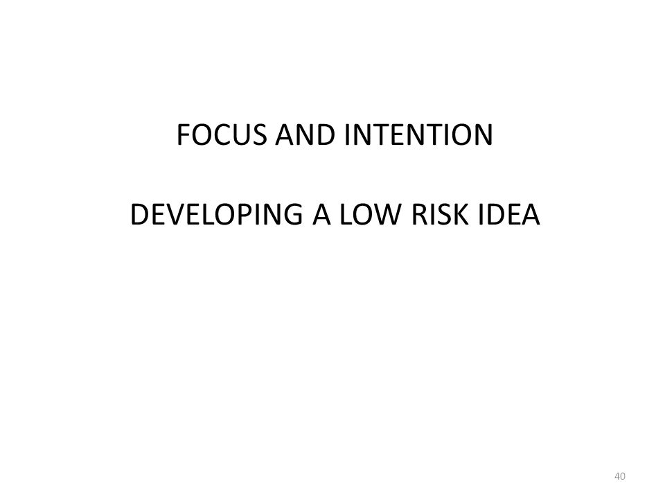 FOCUS AND INTENTION DEVELOPING A LOW RISK IDEA 40