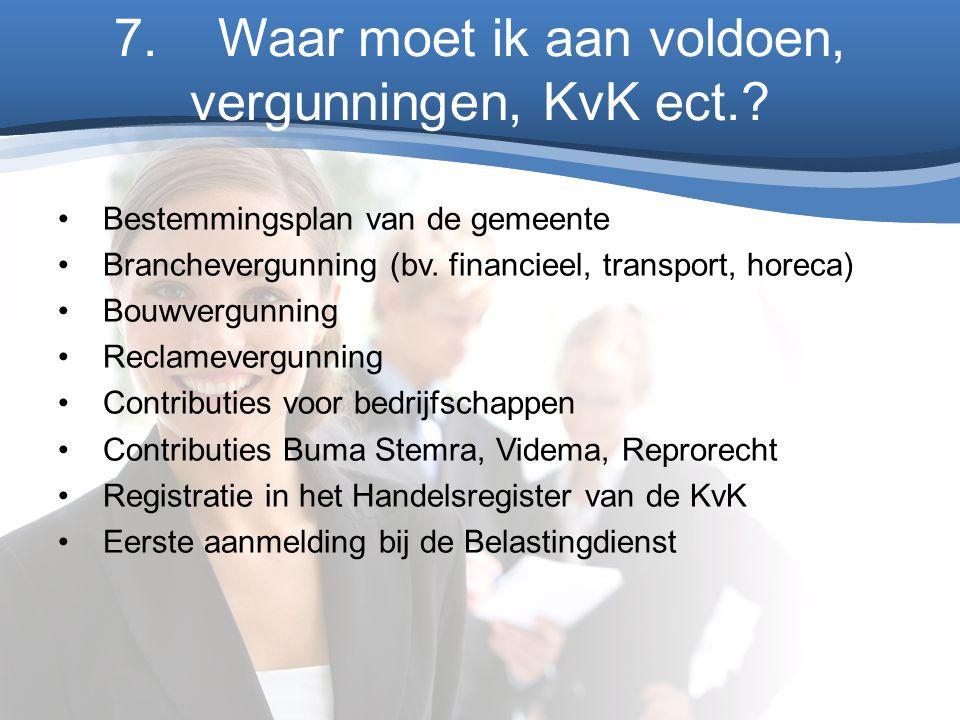 7. Waar moet ik aan voldoen, vergunningen, KvK ect.? Bestemmingsplan van de gemeente Branchevergunning (bv. financieel, transport, horeca) Bouwvergunn