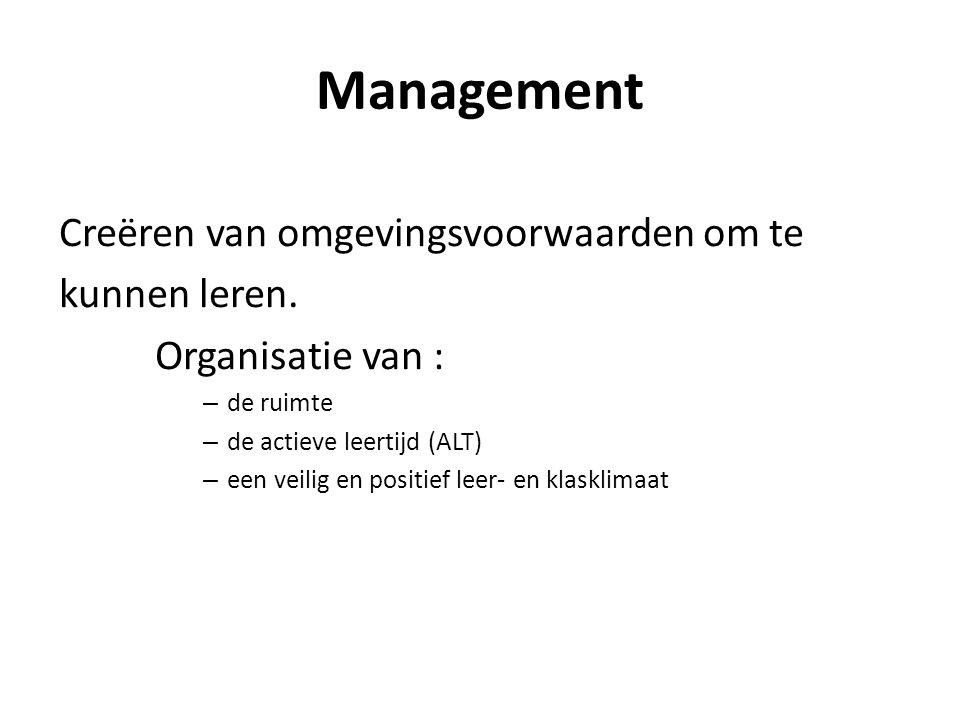 Management Creëren van omgevingsvoorwaarden om te kunnen leren. Organisatie van : – de ruimte – de actieve leertijd (ALT) – een veilig en positief lee