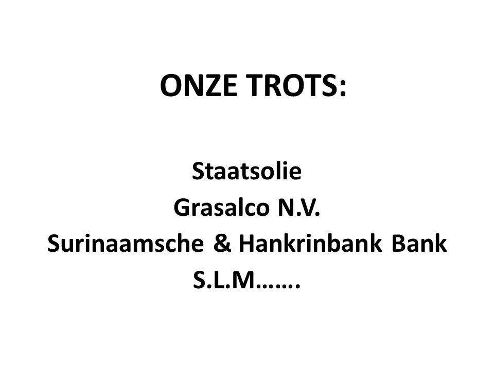 ONZE TROTS: Staatsolie Grasalco N.V. Surinaamsche & Hankrinbank Bank S.L.M…….