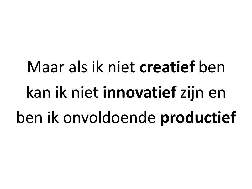 Maar als ik niet creatief ben kan ik niet innovatief zijn en ben ik onvoldoende productief