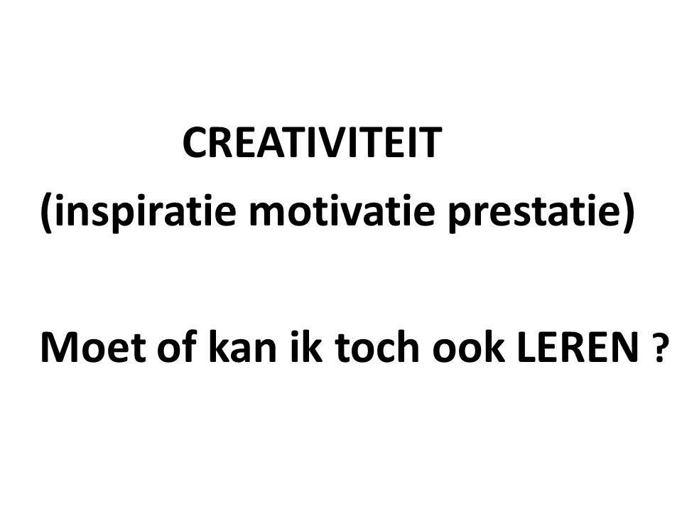 CREATIVITEIT (inspiratie motivatie prestatie) Moet of kan ik toch ook LEREN ?