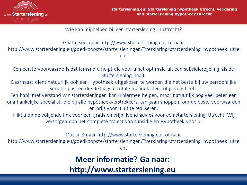 Meer informatie? Ga naar: http://www.starterslening.eu Wie kan mij helpen bij een starterslening in Utrecht? Gaat u snel naar http://www.starterslenin