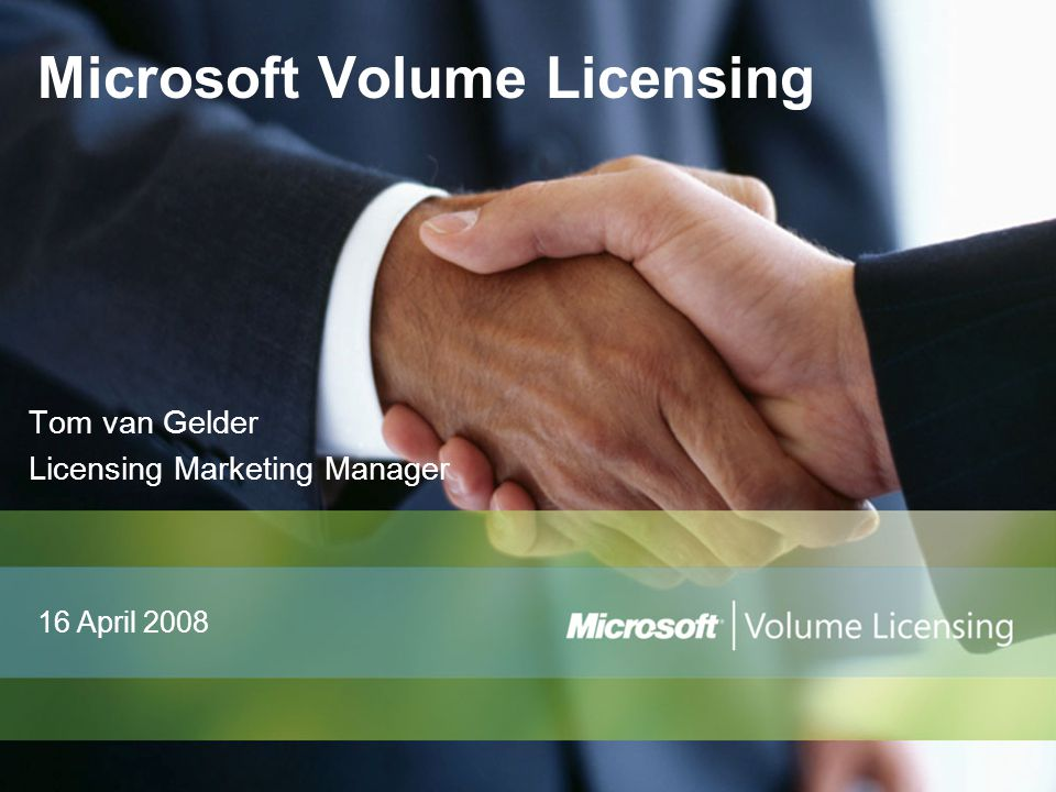 Tom van Gelder Licensing Marketing Manager Microsoft Volume Licensing 16 April 2008