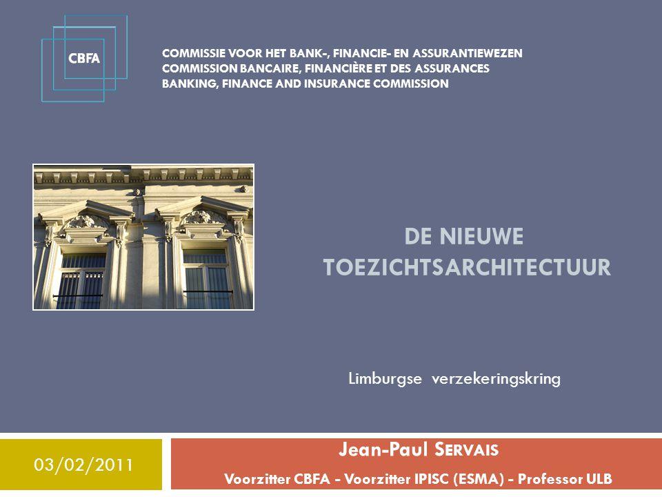 COMMISSIE VOOR HET BANK-, FINANCIE- EN ASSURANTIEWEZEN COMMISSION BANCAIRE, FINANCIÈRE ET DES ASSURANCES BANKING, FINANCE AND INSURANCE COMMISSION DE NIEUWE TOEZICHTSARCHITECTUUR Jean-Paul S ERVAIS Voorzitter CBFA - Voorzitter IPISC (ESMA) - Professor ULB 03/02/2011 Limburgse verzekeringskring