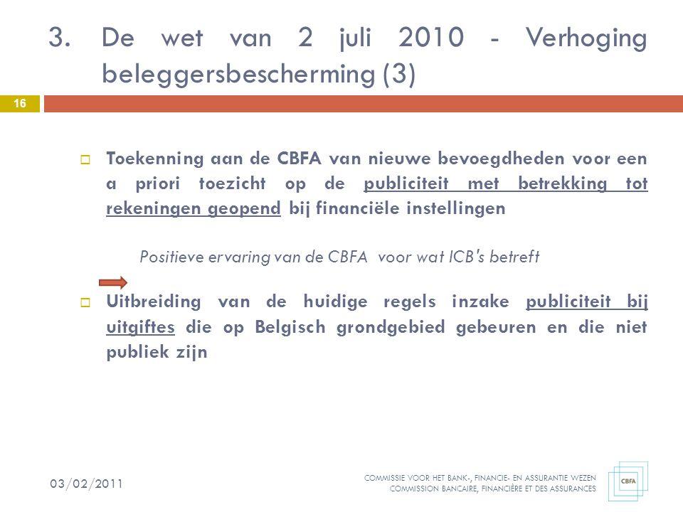 COMMISSIE VOOR HET BANK-, FINANCIE- EN ASSURANTIE WEZEN COMMISSION BANCAIRE, FINANCIÈRE ET DES ASSURANCES 3.De wet van 2 juli 2010 - Verhoging beleggersbescherming (3)  Toekenning aan de CBFA van nieuwe bevoegdheden voor een a priori toezicht op de publiciteit met betrekking tot rekeningen geopend bij financiële instellingen Positieve ervaring van de CBFA voor wat ICB s betreft  Uitbreiding van de huidige regels inzake publiciteit bij uitgiftes die op Belgisch grondgebied gebeuren en die niet publiek zijn 16 03/02/2011