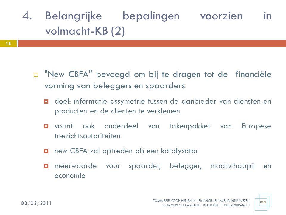 COMMISSIE VOOR HET BANK-, FINANCIE- EN ASSURANTIE WEZEN COMMISSION BANCAIRE, FINANCIÈRE ET DES ASSURANCES  New CBFA bevoegd om bij te dragen tot de financiële vorming van beleggers en spaarders  doel: informatie-assymetrie tussen de aanbieder van diensten en producten en de cliënten te verkleinen  vormt ook onderdeel van takenpakket van Europese toezichtsautoriteiten  new CBFA zal optreden als een katalysator  meerwaarde voor spaarder, belegger, maatschappij en economie 4.Belangrijke bepalingen voorzien in volmacht-KB (2) 18 03/02/2011